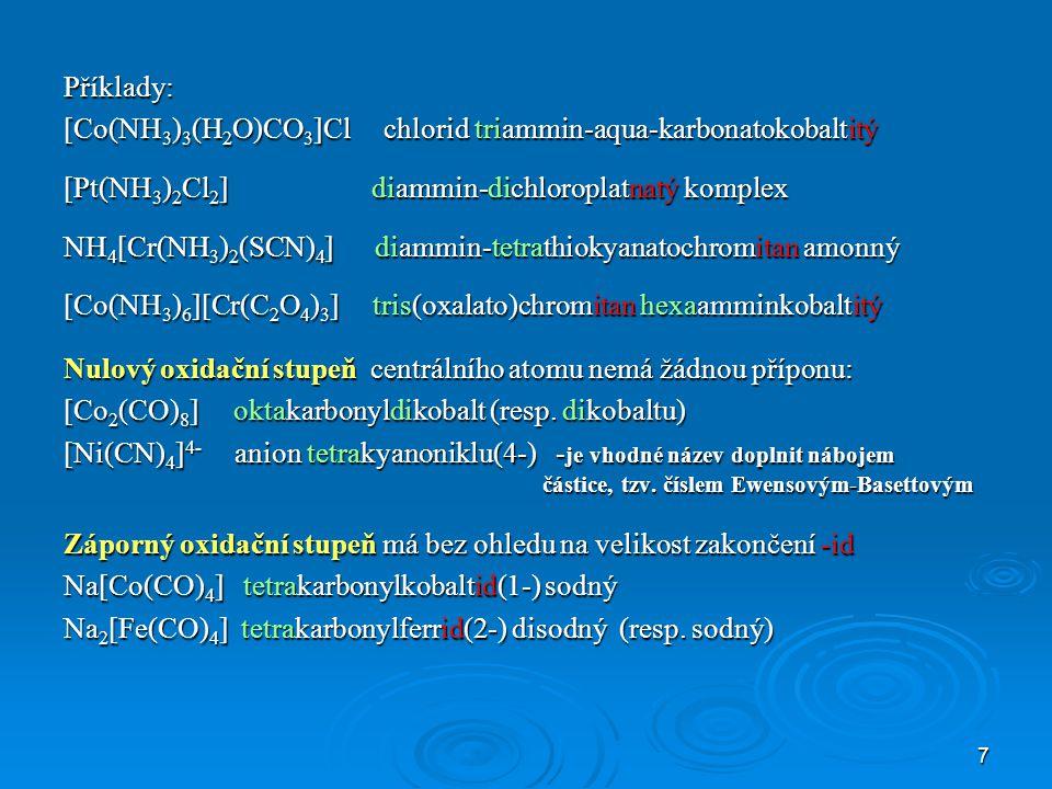 Příklady: [Co(NH3)3(H2O)CO3]Cl chlorid triammin-aqua-karbonatokobaltitý. [Pt(NH3)2Cl2] diammin-dichloroplatnatý komplex.